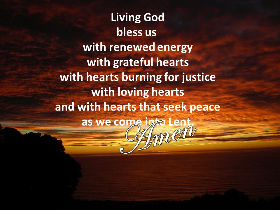 Living God bless us with renewed energy with grateful hearts with hearts burning for justice with loving hearts and with hearts that seek peace as we come into Lent.