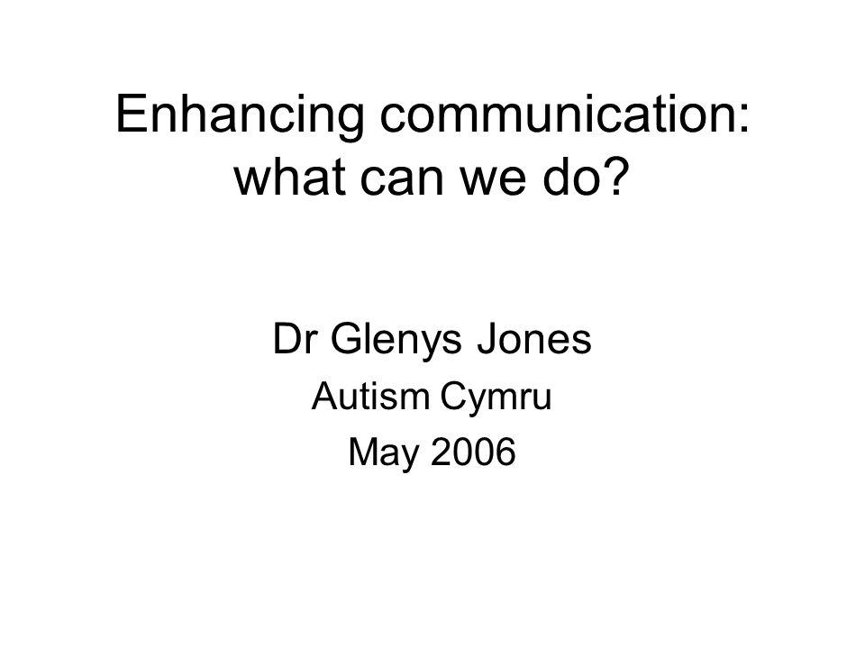 Enhancing communication: what can we do Dr Glenys Jones Autism Cymru May 2006
