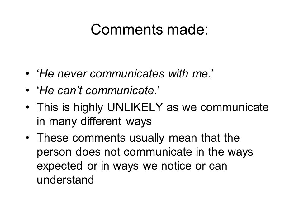Comments made: 'He never communicates with me.' 'He can't communicate.' This is highly UNLIKELY as we communicate in many different ways These comments usually mean that the person does not communicate in the ways expected or in ways we notice or can understand