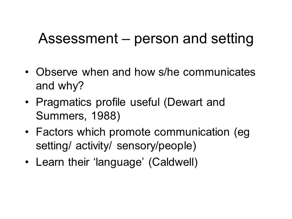 Assessment – person and setting Observe when and how s/he communicates and why.