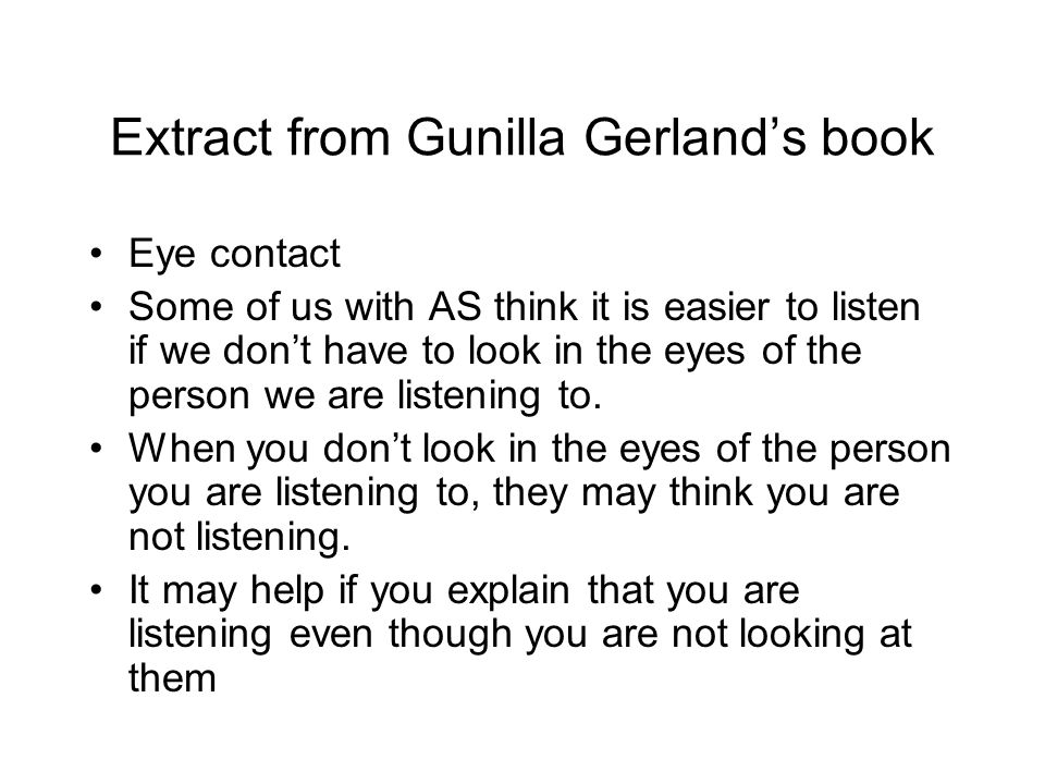 Extract from Gunilla Gerland's book Eye contact Some of us with AS think it is easier to listen if we don't have to look in the eyes of the person we are listening to.