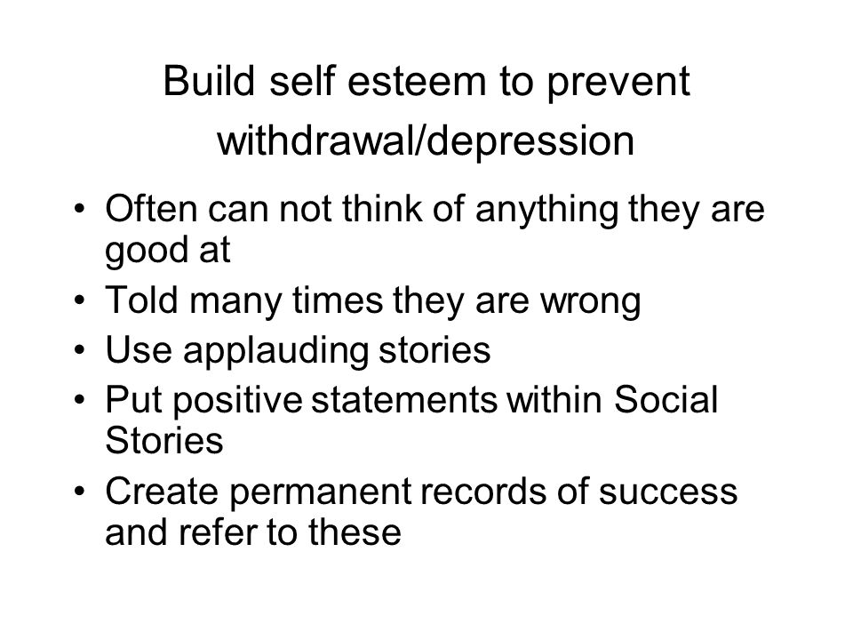 Build self esteem to prevent withdrawal/depression Often can not think of anything they are good at Told many times they are wrong Use applauding stories Put positive statements within Social Stories Create permanent records of success and refer to these