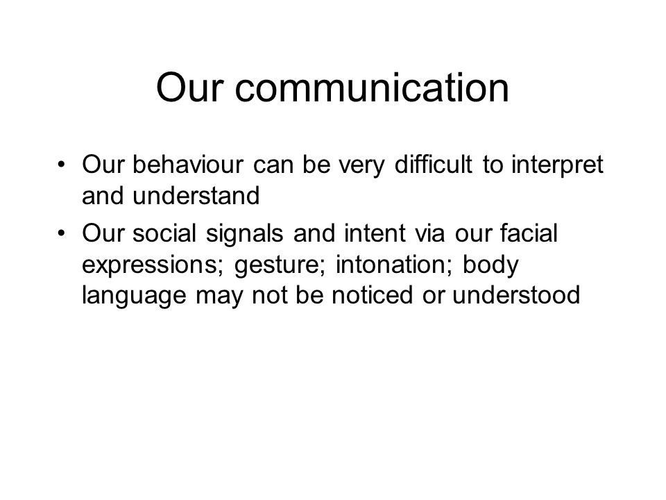 Our communication Our behaviour can be very difficult to interpret and understand Our social signals and intent via our facial expressions; gesture; intonation; body language may not be noticed or understood