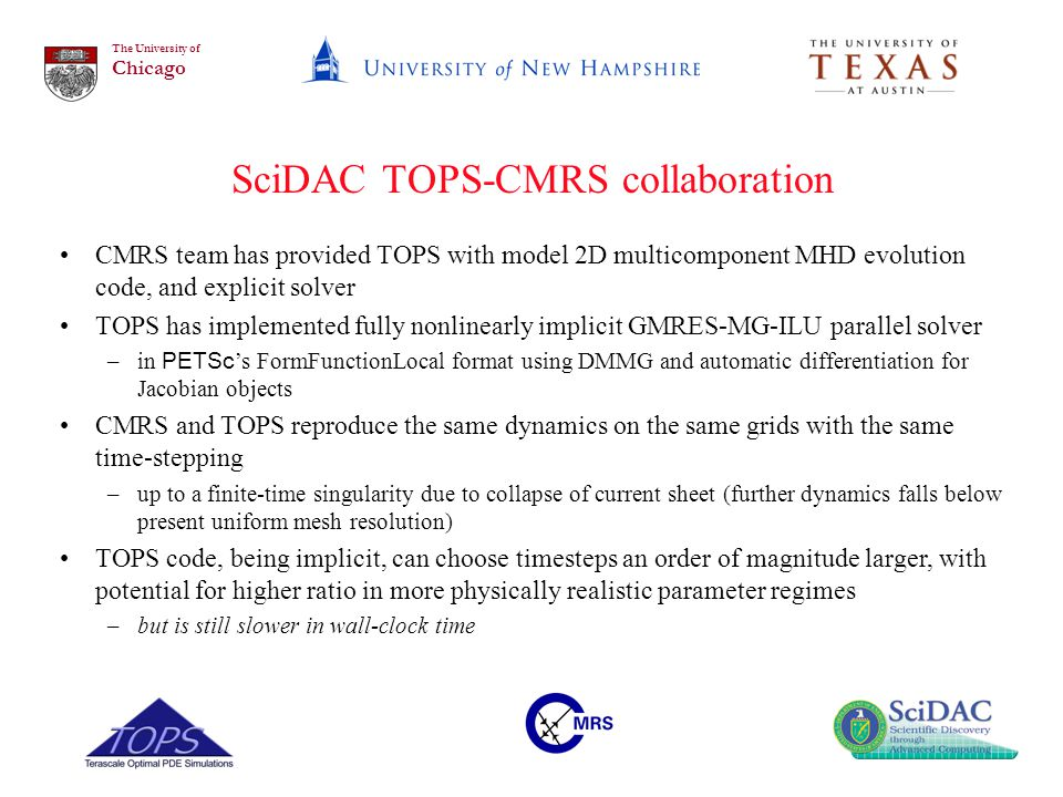 The University of Chicago SciDAC TOPS-CMRS collaboration CMRS team has provided TOPS with model 2D multicomponent MHD evolution code, and explicit solver TOPS has implemented fully nonlinearly implicit GMRES-MG-ILU parallel solver –in PETSc 's FormFunctionLocal format using DMMG and automatic differentiation for Jacobian objects CMRS and TOPS reproduce the same dynamics on the same grids with the same time-stepping –up to a finite-time singularity due to collapse of current sheet (further dynamics falls below present uniform mesh resolution) TOPS code, being implicit, can choose timesteps an order of magnitude larger, with potential for higher ratio in more physically realistic parameter regimes –but is still slower in wall-clock time