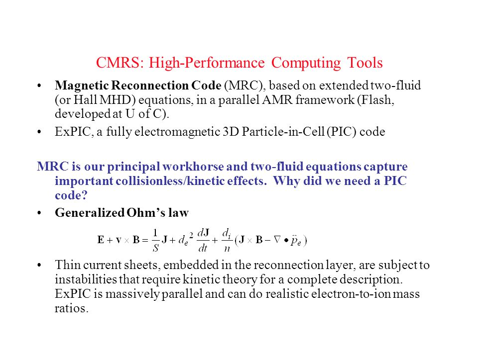 CMRS: High-Performance Computing Tools Magnetic Reconnection Code (MRC), based on extended two-fluid (or Hall MHD) equations, in a parallel AMR framework (Flash, developed at U of C).