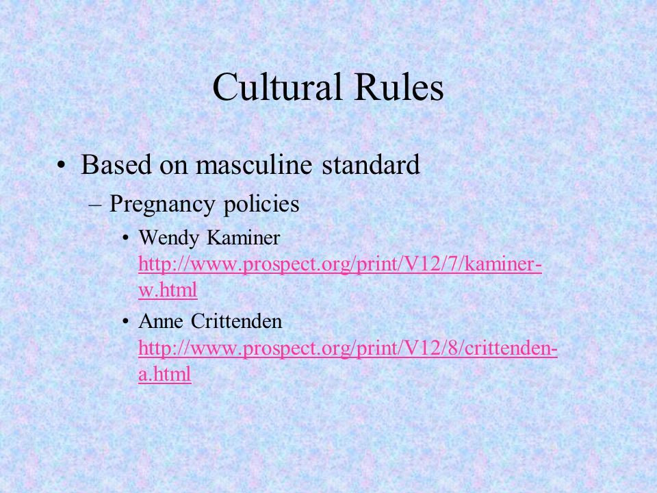 Cultural Rules Based on masculine standard –Pregnancy policies Wendy Kaminer http://www.prospect.org/print/V12/7/kaminer- w.html http://www.prospect.o