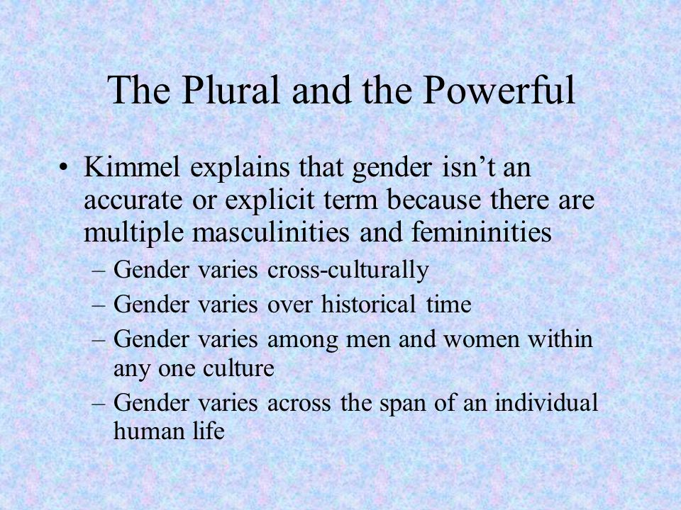 The Plural and the Powerful Kimmel explains that gender isn't an accurate or explicit term because there are multiple masculinities and femininities –