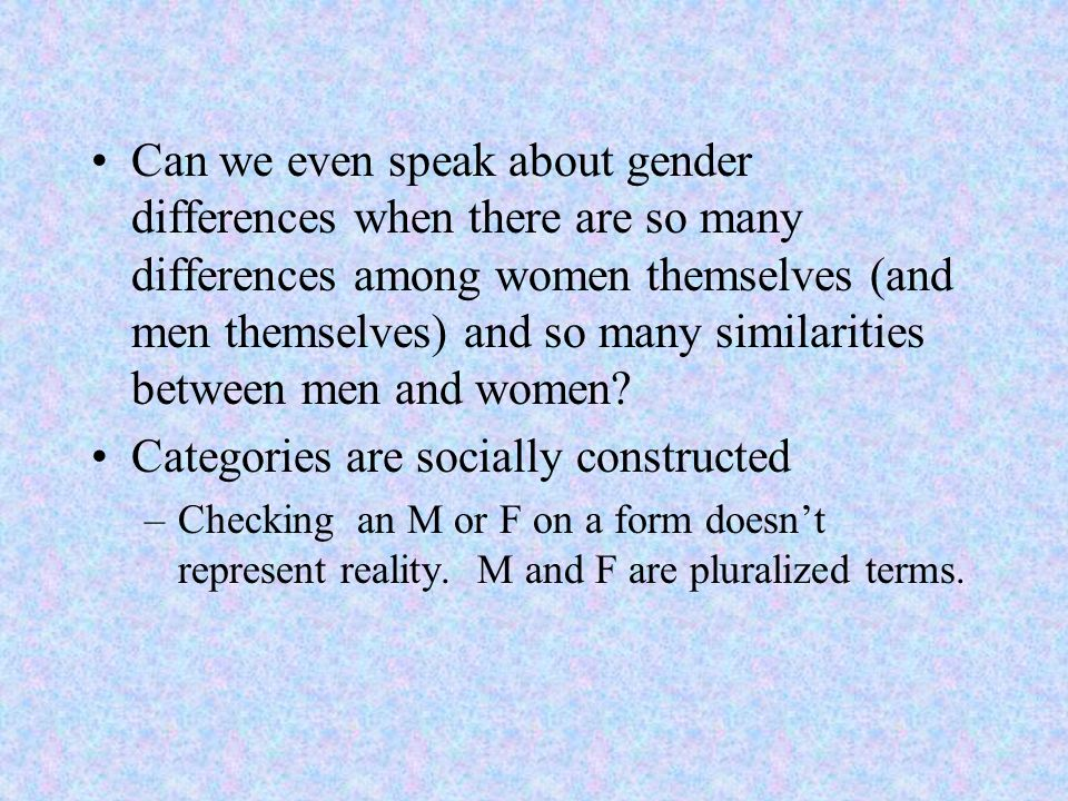 Can we even speak about gender differences when there are so many differences among women themselves (and men themselves) and so many similarities bet