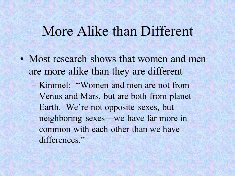 """More Alike than Different Most research shows that women and men are more alike than they are different –Kimmel: """"Women and men are not from Venus and"""