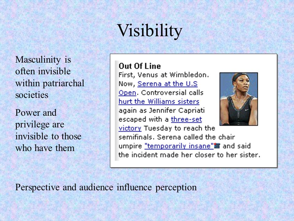 Visibility Masculinity is often invisible within patriarchal societies Power and privilege are invisible to those who have them Perspective and audien