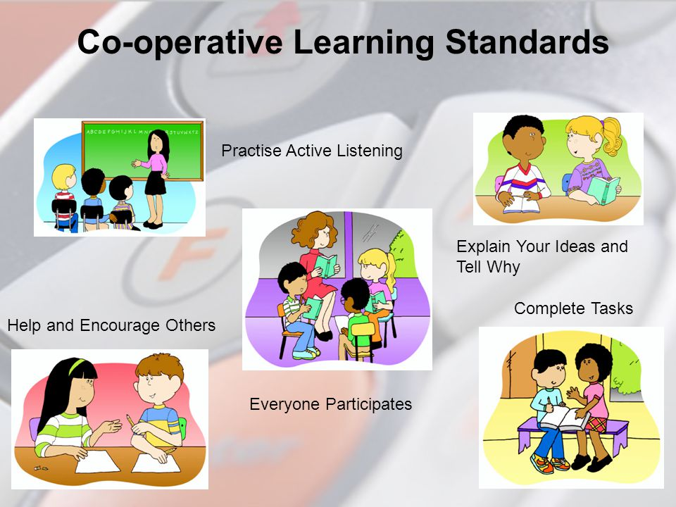 Co-operative Learning Standards Practise Active Listening Explain Your Ideas and Tell Why Everyone Participates Help and Encourage Others Complete Tas