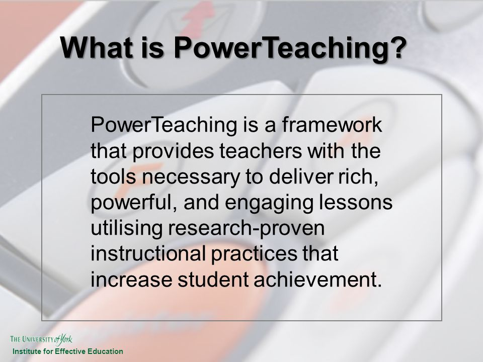 Institute for Effective Education What is PowerTeaching? PowerTeaching is a framework that provides teachers with the tools necessary to deliver rich,