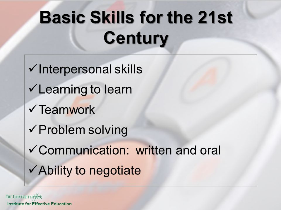 Institute for Effective Education Basic Skills for the 21st Century Interpersonal skills Learning to learn Teamwork Problem solving Communication: wri