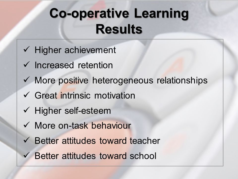 Co-operative Learning Results Higher achievement Increased retention More positive heterogeneous relationships Great intrinsic motivation Higher self-