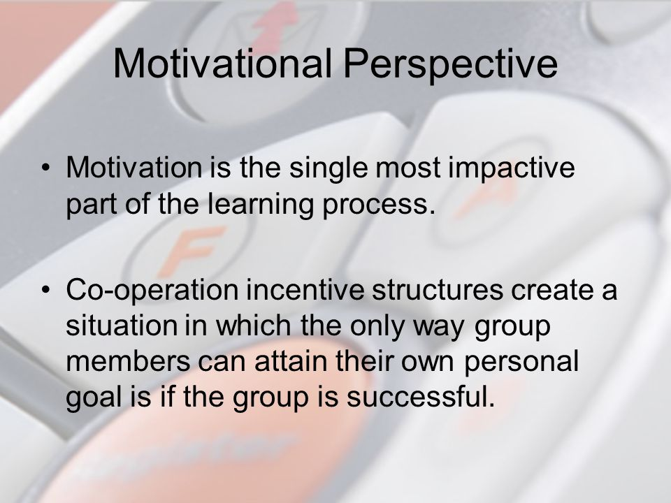 Motivational Perspective Motivation is the single most impactive part of the learning process. Co-operation incentive structures create a situation in