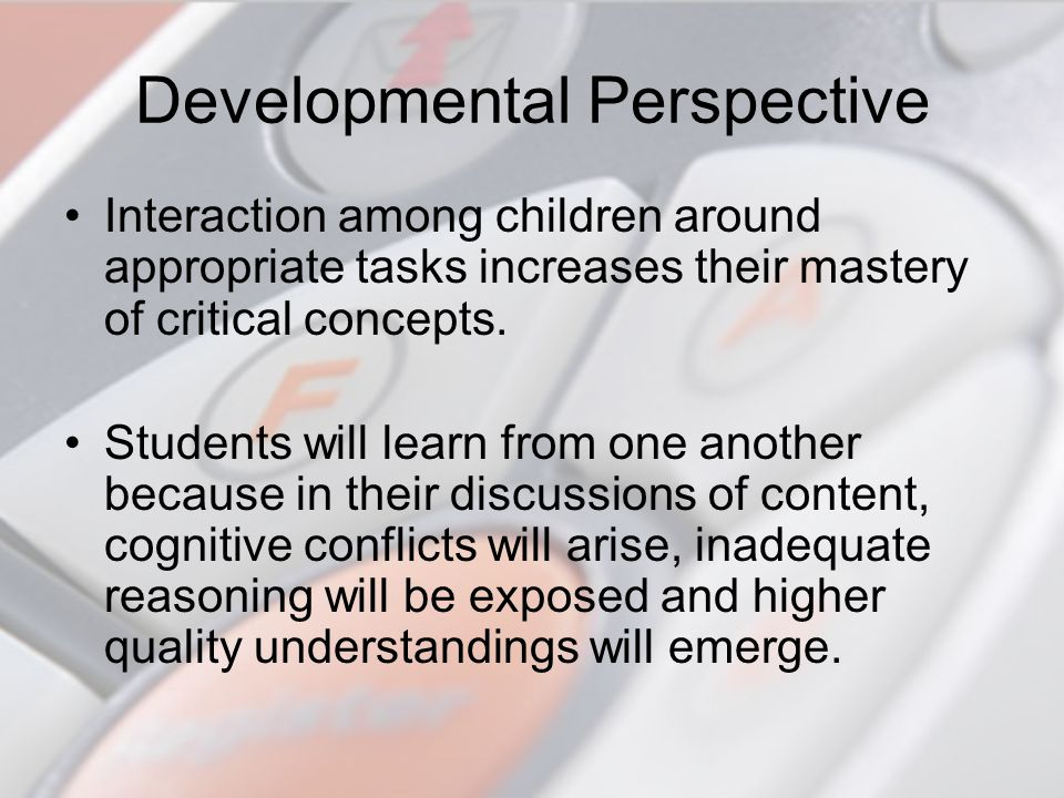 Developmental Perspective Interaction among children around appropriate tasks increases their mastery of critical concepts. Students will learn from o