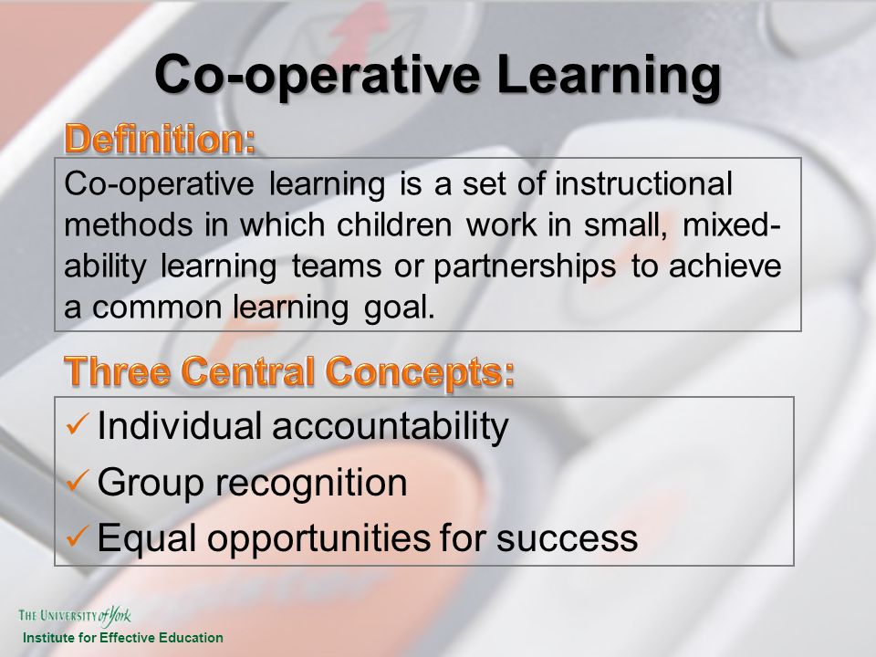 Institute for Effective Education Co-operative Learning Individual accountability Group recognition Equal opportunities for success Co-operative learn
