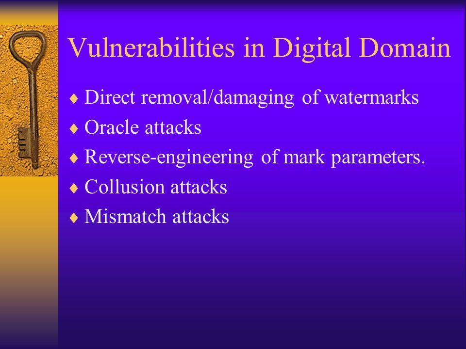 Vulnerabilities in Digital Domain  Direct removal/damaging of watermarks  Oracle attacks  Reverse-engineering of mark parameters.