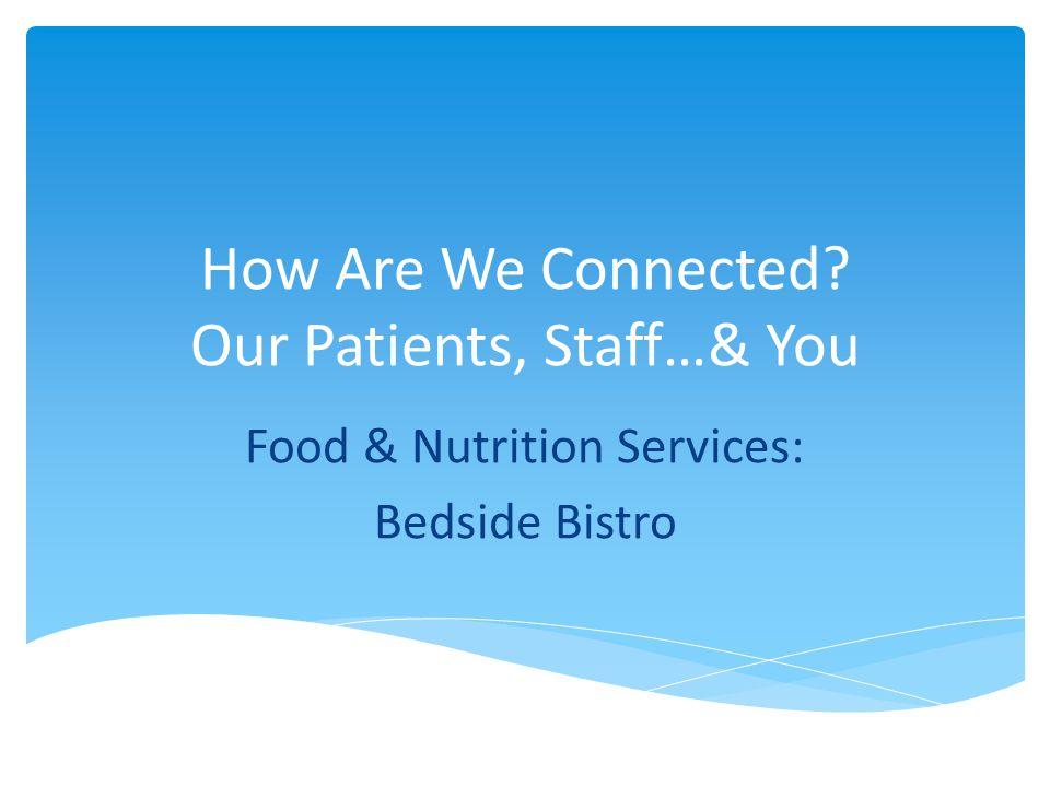 How Are We Connected Our Patients, Staff…& You Food & Nutrition Services: Bedside Bistro