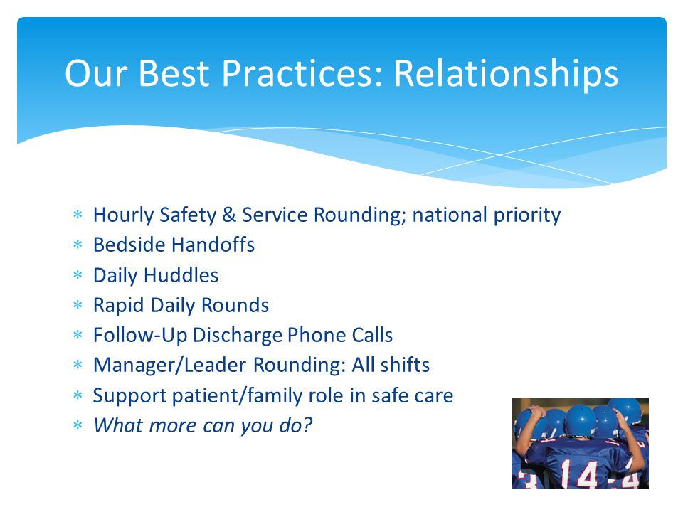  Hourly Safety & Service Rounding; national priority  Bedside Handoffs  Daily Huddles  Rapid Daily Rounds  Follow-Up Discharge Phone Calls  Manager/Leader Rounding: All shifts  Support patient/family role in safe care  What more can you do.