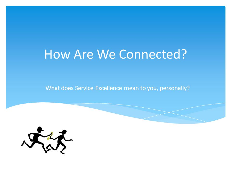 How Are We Connected What does Service Excellence mean to you, personally