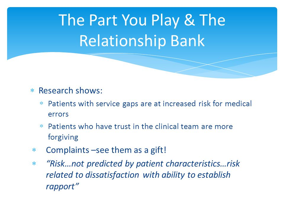 The Part You Play & The Relationship Bank  Research shows:  Patients with service gaps are at increased risk for medical errors  Patients who have trust in the clinical team are more forgiving  Complaints –see them as a gift.