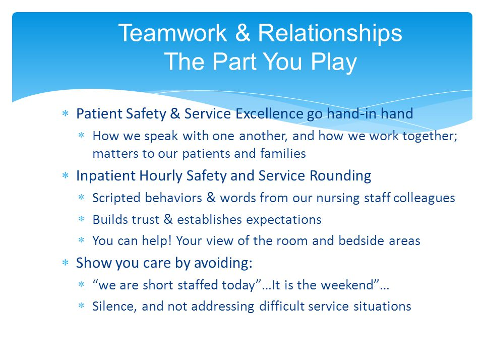 Teamwork & Relationships The Part You Play  Patient Safety & Service Excellence go hand-in hand  How we speak with one another, and how we work together; matters to our patients and families  Inpatient Hourly Safety and Service Rounding  Scripted behaviors & words from our nursing staff colleagues  Builds trust & establishes expectations  You can help.