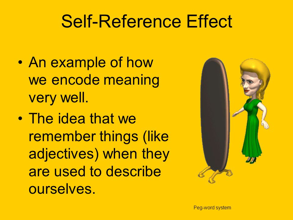 Self-Reference Effect An example of how we encode meaning very well. The idea that we remember things (like adjectives) when they are used to describe