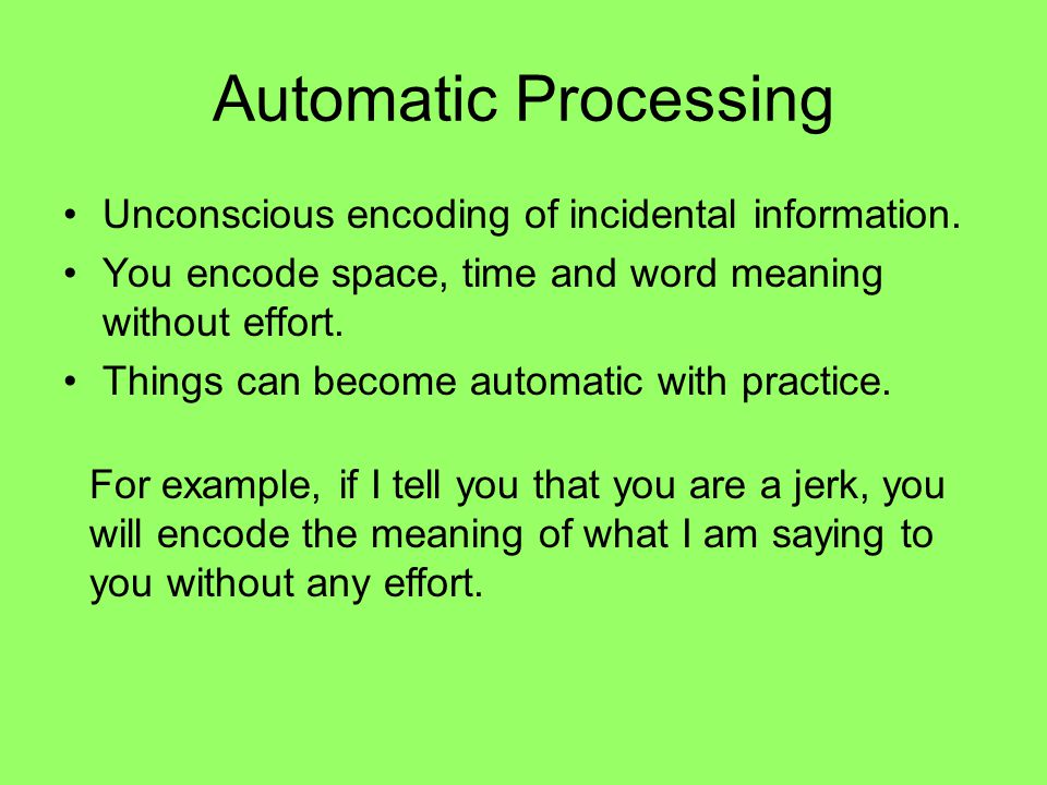 Automatic Processing Unconscious encoding of incidental information. You encode space, time and word meaning without effort. Things can become automat