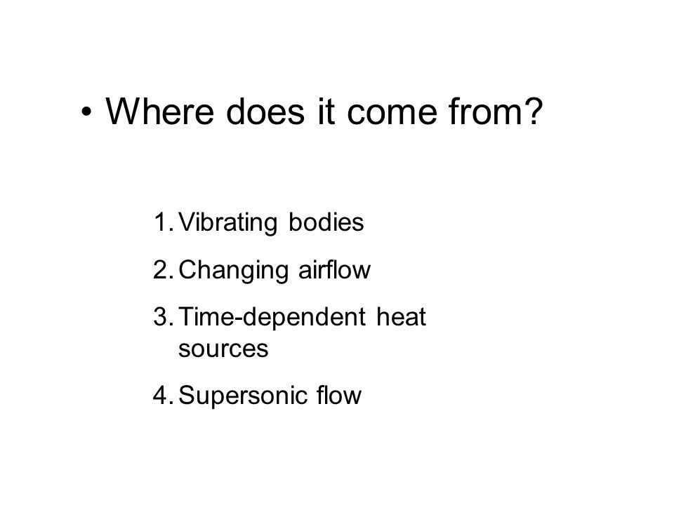 Where does it come from? 1.Vibrating bodies 2.Changing airflow 3.Time-dependent heat sources 4.Supersonic flow
