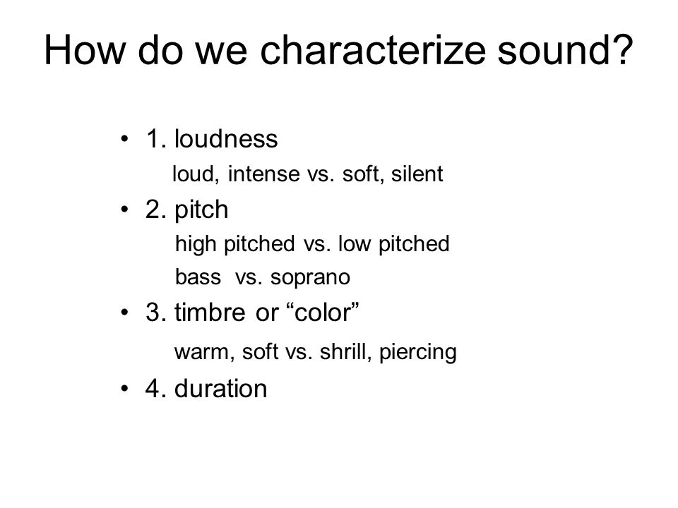 """How do we characterize sound? 1. loudness loud, intense vs. soft, silent 2. pitch high pitched vs. low pitched bass vs. soprano 3. timbre or """"color"""" w"""
