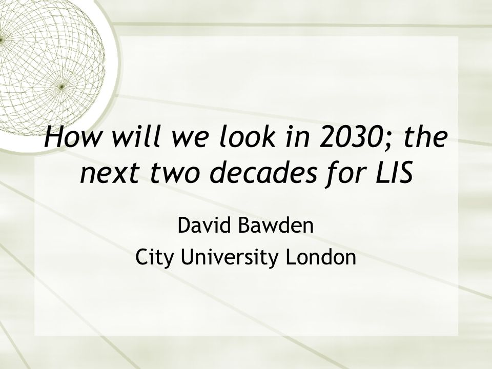 How will we look in 2030; the next two decades for LIS David Bawden City University London