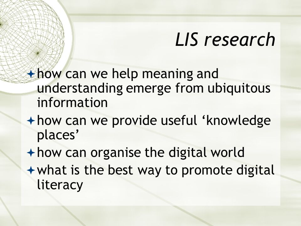 LIS research  how can we help meaning and understanding emerge from ubiquitous information  how can we provide useful 'knowledge places'  how can o