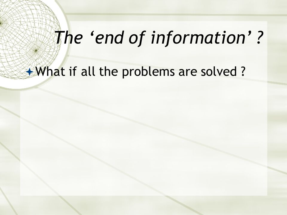 The 'end of information' ?  What if all the problems are solved ?