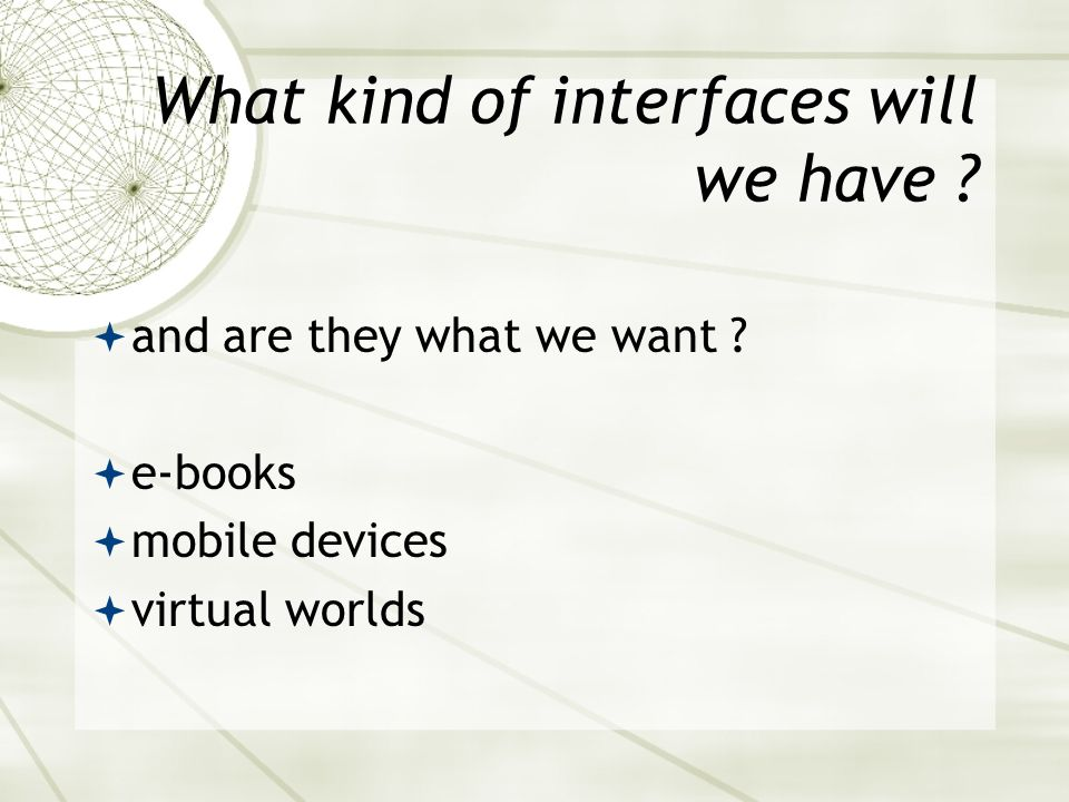 What kind of interfaces will we have ?  and are they what we want ?  e-books  mobile devices  virtual worlds