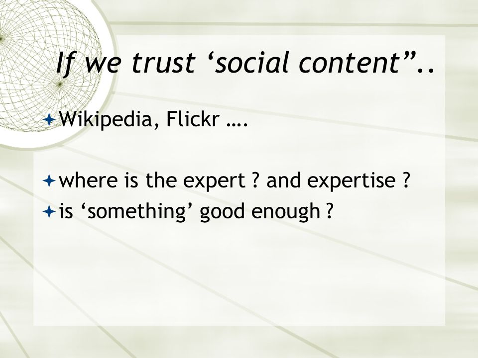 "If we trust 'social content""..  Wikipedia, Flickr ….  where is the expert ? and expertise ?  is 'something' good enough ?"