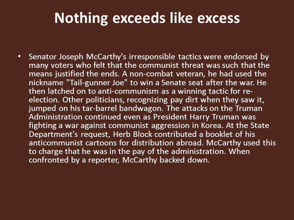 Nothing exceeds like excess Senator Joseph McCarthy's irresponsible tactics were endorsed by many voters who felt that the communist threat was such t