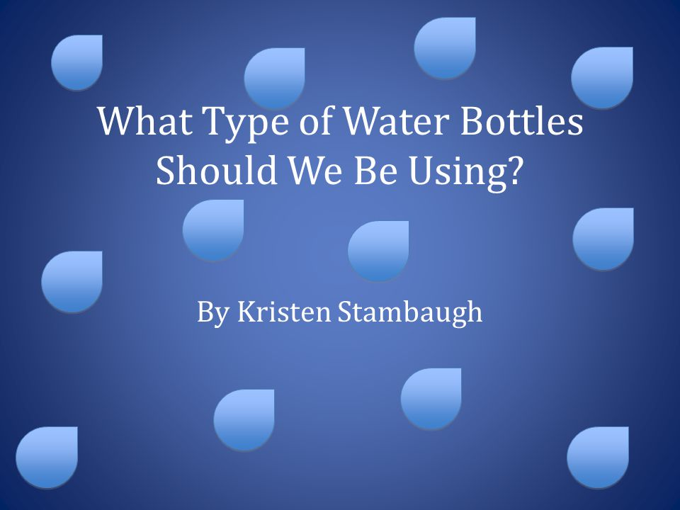 What Type of Water Bottles Should We Be Using? By Kristen Stambaugh