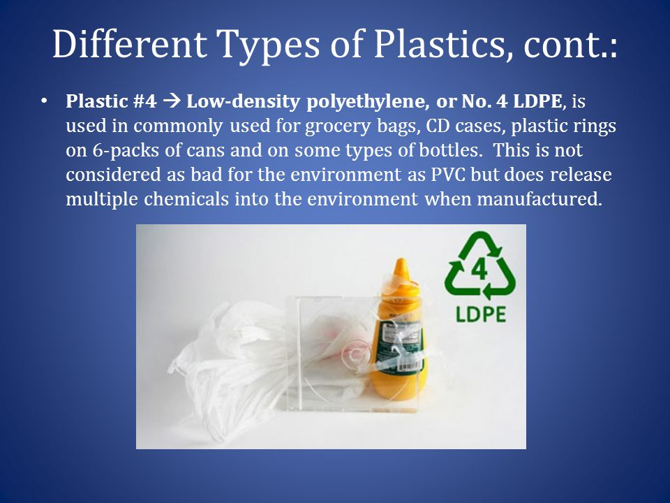 Different Types of Plastics, cont.: Plastic #4  Low-density polyethylene, or No. 4 LDPE, is used in commonly used for grocery bags, CD cases, plastic
