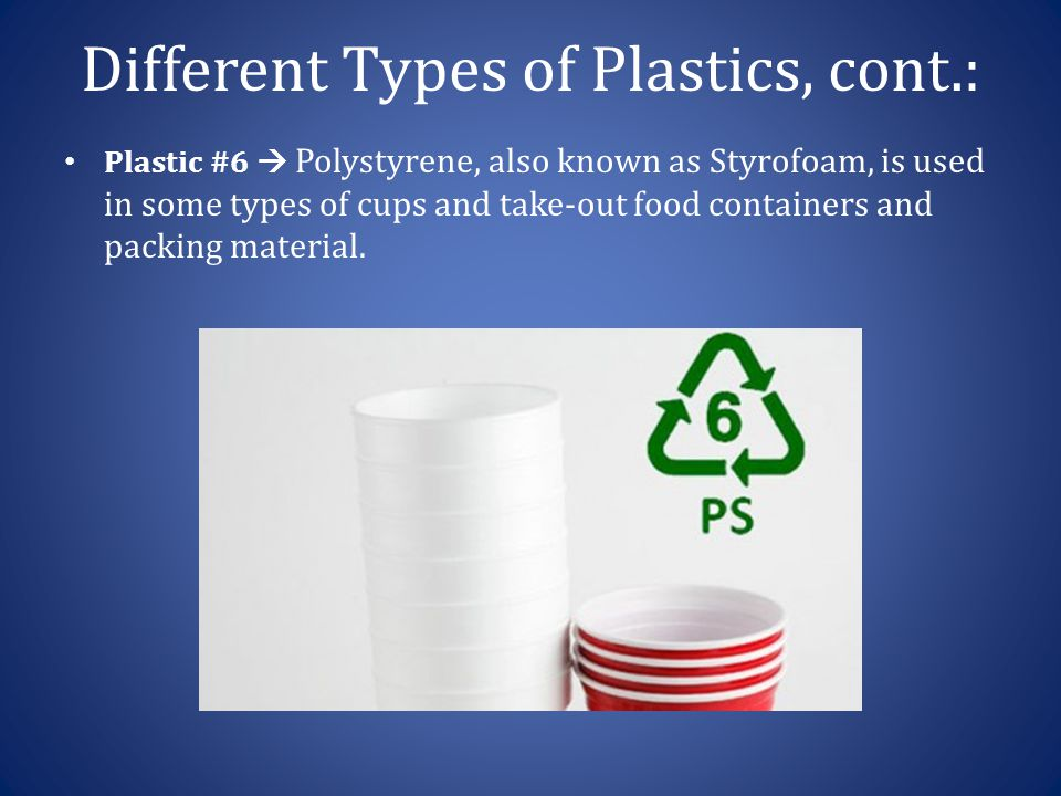 Different Types of Plastics, cont.: Plastic #6  Polystyrene, also known as Styrofoam, is used in some types of cups and take-out food containers and