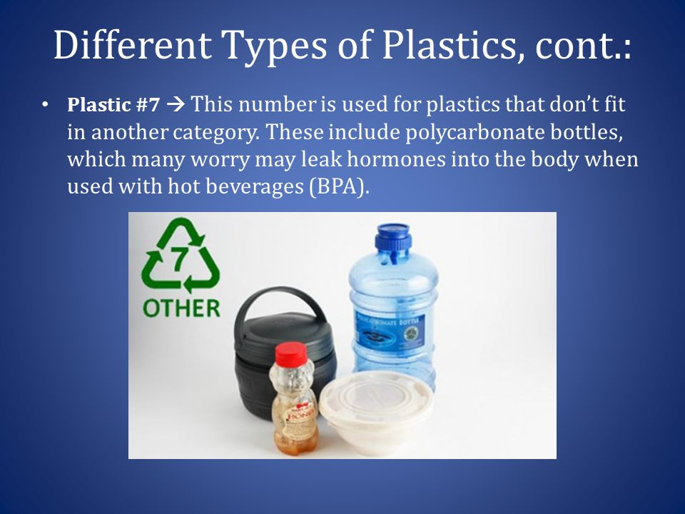 Different Types of Plastics, cont.: Plastic #7  This number is used for plastics that don't fit in another category. These include polycarbonate bott