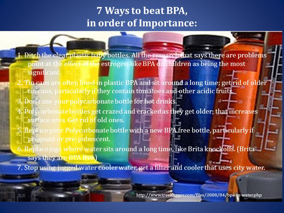 7 Ways to beat BPA, in order of Importance: 1. Ditch the clear plastic baby bottles. All the research that says there are problems point at the effect