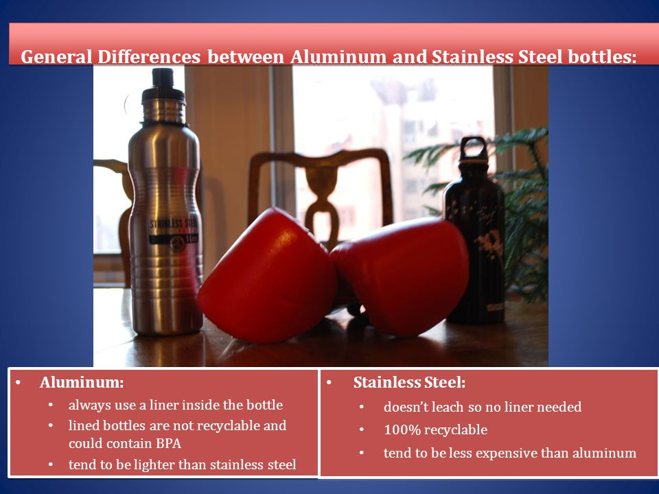 General Differences between Aluminum and Stainless Steel bottles: Aluminum: always use a liner inside the bottle lined bottles are not recyclable and