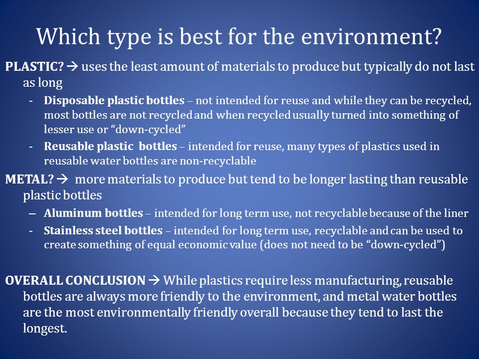 Which type is best for the environment? PLASTIC?  uses the least amount of materials to produce but typically do not last as long -Disposable plastic