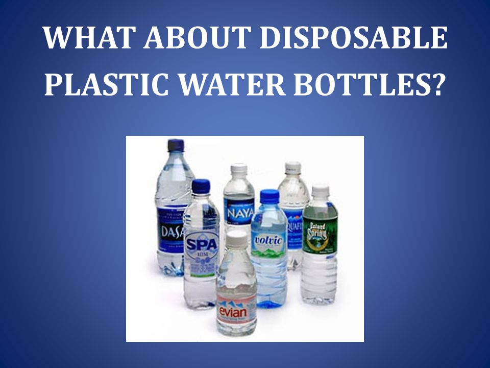 WHAT ABOUT DISPOSABLE PLASTIC WATER BOTTLES?