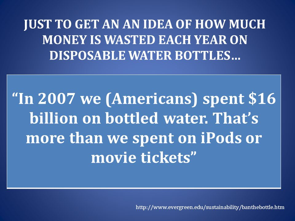 "JUST TO GET AN AN IDEA OF HOW MUCH MONEY IS WASTED EACH YEAR ON DISPOSABLE WATER BOTTLES… ""In 2007 we (Americans) spent $16 billion on bottled water."