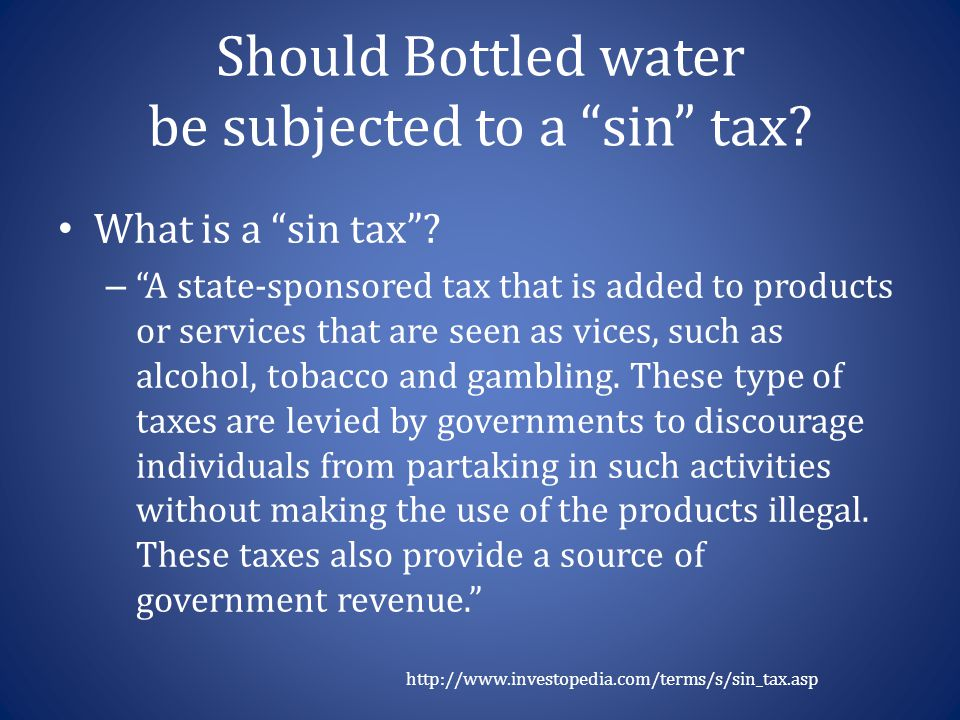 "Should Bottled water be subjected to a ""sin"" tax? What is a ""sin tax""? – ""A state-sponsored tax that is added to products or services that are seen as"