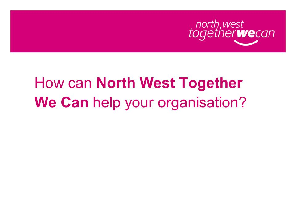 How can North West Together We Can help your organisation