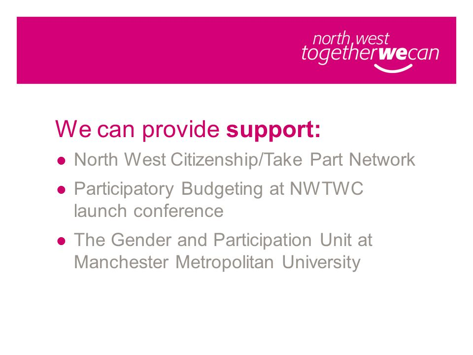 We can provide support: North West Citizenship/Take Part Network Participatory Budgeting at NWTWC launch conference The Gender and Participation Unit at Manchester Metropolitan University