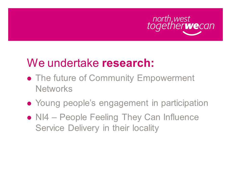 We undertake research: The future of Community Empowerment Networks Young people's engagement in participation NI4 – People Feeling They Can Influence Service Delivery in their locality